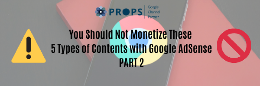 You Should Not Monetize These 5 Types of Contents with Google AdSense